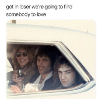 Love, Memes, and 🤖: get in loser we're going to find  somebody to love