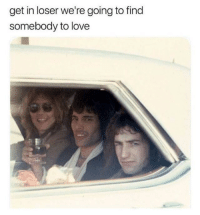 Love, Http, and Via: get in loser we're going to find  somebody to love And then we found you! via /r/wholesomememes http://bit.ly/2BHygJu