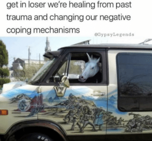 Memes, 🤖, and Trauma: get in loser we're healing from past  trauma and changing our negative  coping mechanisms  @GypsyLegends https://t.co/ZgtnCwaYB0