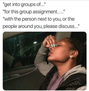 "Next, Group, and You: ""get into groups of...""  for this group assignment....""  with the person next to you, or the  people around you, please discuss..."""