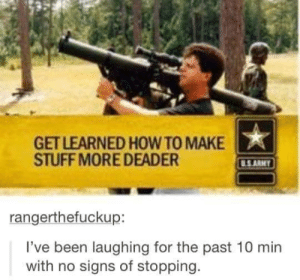 Do you have what it takes?omg-humor.tumblr.com: GET LEARNED HOW TO MAKE  STUFF MORE DEADER  U.S.ARMY  rangerthefuckup:  I've been laughing for the past 10 min  with no signs of stopping. Do you have what it takes?omg-humor.tumblr.com