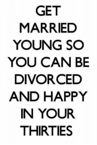 Divorce: GET  MARRIED  YOUNG SO  YOU CAN BE  DIVORCED  AND HAPPY  IN YOUR  THIRTIES