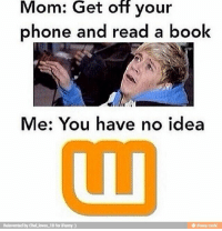 b35755d940c654e16556f95b91a65ce3.jpg 640×660 pixels: Get  off  Mom: your  phone and read a book  Me: You have no idea  Reinvented by Chel Joves 1D for iFunny :)  @ ifunny.mobi b35755d940c654e16556f95b91a65ce3.jpg 640×660 pixels