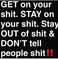 Shit, Real, and Stay: GET on vour  shit. STAY on  your shit. Stay  OUT of shit &  DON'T tel  people shit!! Real talk! 💯 https://t.co/dabjEjxE6h