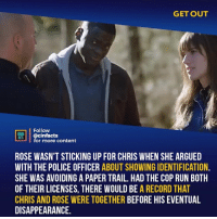 Facts, Memes, and Police: GET OUT  Follow  HE  ACTS  @cinfacts  for more content  ROSE WASN'T STICKING UP FOR CHRIS WHEN SHE ARGUED  WITH THE POLICE OFFICER ABOUT SHOWING IDENTIFICATION  SHE WAS AVOIDING A PAPER TRAIL. HAD THE COP RUN BOTH  OF THEIR LICENSES, THERE WOULD BE A RECORD THAT  CHRIS AND ROSE WERE TOGETHER BEFORE HIS EVENTUAL  DISAPPEARANCE After the twist was revealed I thought she defended him in front of the cop to gain his trust so he wouldn't suspect her, but it was to cover her tracks. There's so much shit you notice watching the movie a second time. Your thoughts?⠀ -⠀ Follow @cinfacts for more facts