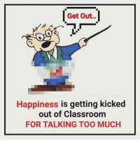 Memes, Classroom, and 🤖: Get Out.  Happiness is getting kicked  out of Classroom  FOR TALKING TOO MUCH Tag Your Friends 😂 - follow @frndship.goals for more posts ;)