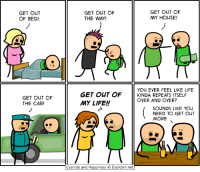 Go see us at PAX East!: GET OUT  OF BED!  GET OUT OF  THE CAR!  GET OUT OF  GET OUT OF  MY HOUSE!  THE WAY!  YOU EVER FEEL LIKE LIFE  GET OUT OF  KINDA REPEATS ITSELF  OVER AND OVER?  MY LIFE!  SOUNDS LIKE YOU  NEED TO GET OUT  MORE  Cyanide and Happiness O Explosm.net Go see us at PAX East!