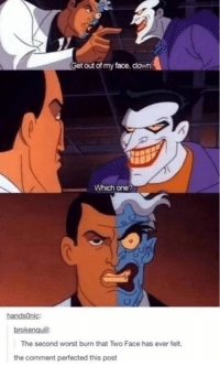 Funny, Two-Face, and Clown: Get out of my face, clown.  Which one?  handsOnic:  brokenquill:  The second worst burn that Two Face has ever felt  the comment perfected this post Roasted...partially
