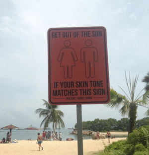 Clear message: GET OUT OF THE SUN  IF YOUR SKIN TONE  MATCHES THIS SIGN  THIS ISN'T JERSEY SHORE Clear message