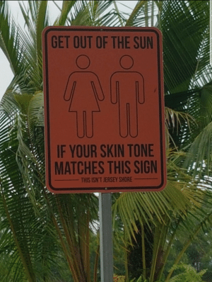 A funny sign found in Singapore: GET OUT OF THE SUN  IF YOUR SKIN TONE  MATCHES THIS SIGN  THIS ISN'T JERSEY SHORE A funny sign found in Singapore