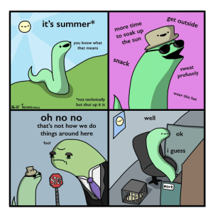 Shut Up, Work, and Summer: get outside  it's summer*  more time  to soak up  the sun  you know what  that means  snack  sweat  profusely  wear this hat  *not technically  but shut up it is  Alor linysnekcomics  oh no no  well  that's not how we do  things around here  ok  fool  i guess  STOF  Work  SOOD