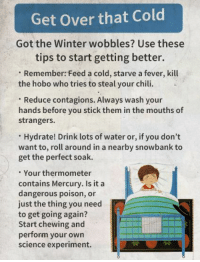 Feeling a little under the weather? Here's some scientifically-backed advice.  How do you get over a cold?: Get over that Cold  Got the Winter wobbles? Use these  tips to start getting better.  Remember: Feed a cold, starve a fever, kill  the hobo who tries to steal your chili.  Reduce contagions. Always wash your  hands before you stick them in the mouths of  strangers.  Hydrate! Drink lots of water or, if you don't  want to, roll around in a nearby snowbank to  get the perfect soak.  Your thermometer  contains Mercury. Is it a  dangerous poison, or  just the thing you need  to get going again?  Start chewing and  perform your own  science experiment. Feeling a little under the weather? Here's some scientifically-backed advice.  How do you get over a cold?