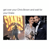 Chris Brown: get over your Chris Brown and wait for  your Drake