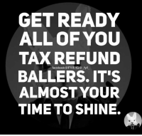 tax: GET READY  ALL OF YOU  TAX REFUND  facebook FYIFIIG@ fyif  BALLERS IT'S  ALMOST YOUR  TIME TO SHINE.