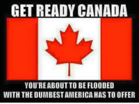 Memes, Canada, and 🤖: GET READY CANADA  YOU'REABOUT TO BE FLOODED  WITH THE DUMBEST AMERICA HAS TO OFFER Get Ready canucks!