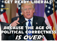 Hope you're ready, liberals! Cause ready or not... HERE IT COMES!!!: GET READY  LIBERALS!  WWW.O4A ORG  BECAUSE THE AGE OF  POLITICAL CORRECTNESS  IS OVER! Hope you're ready, liberals! Cause ready or not... HERE IT COMES!!!