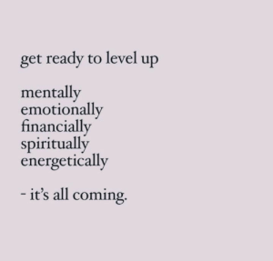 Mentally: get ready to level up  mentally  emotionally  financially  spiritually  energetically  - it's all coming.