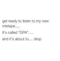 """LOLOL I can't make it through this semester 😓 it's way too much: get ready to listen to my new  mixtape....  it's called """"GPA""""....  and it's about to  drop LOLOL I can't make it through this semester 😓 it's way too much"""