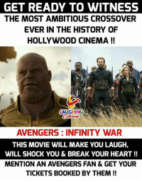 Avengers, Break, and Heart: GET READY TO WITNESS  THE MOST AMBITIOUS CROSSOVER  EVER IN THE HISTORY OF  HOLLYWOOD CINEMA !!  AUGHING  Colours  AVENGERS: INFINITY WAR  THIS MOVIE WILL MAKE YOU LAUGH,  WILL SHOCK YOU & BREAK YOUR HEART!!  MENTION AN AVENGERS FAN & GET YOUR  TICKETS BOOKED BY THEM!! #AvengersInfinityWar