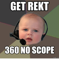 Rekt: GET REKT  360 NO SCOPE  memes.com
