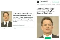 <p>Almost threw my chair</p>: Get started  HOME US/POLITICS BLUE ROCK SPORTS PODCAS  Another Actress Steps  Forward Accusing Tom  Hanks of Being Nice  Another Actress Steps Forward  Accusing Tom Hanks of Being..  In the latest of a series of recent allegations  about the Academy Award-winning actor,  actress Veronica Warren revealed Thursday  that Tom...  bluerockpublicradio.com  Open in app <p>Almost threw my chair</p>