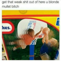 Bitch, Shit, and WNBA (Womens National Basketball Association): get that weak shit out of here u blonde  mullet bitch  WNBA  kes. boiiiiii