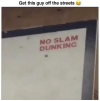 I should start posting videos: Get this guy off the streets  NO SLAM  DUNKING I should start posting videos