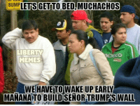 GET TO BEDAMUCHACHOS  BUMP  LIBERTY  MEMES  UP EARLY  MARANATOBUILDSENOR WALL It'll be a TACO TUESDAY they'll never forget!