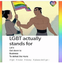 "Disney, Feminism, and Lgbt: GET  UNITEO  LGBT actually  stands for  Let's  Get down to  Business  To defeat the Huns  #Igbt #mulan #disney # please don't get ri ~Ricky👊🏻 HOTLINES: | LGBT Hotline: 8664887386 Suicide Hotline: 18002738255 Transgender Hotline: 8775658860 Self Harm Hotline: 18003668288 Abuse Hotline: 18007997233 Sexual Assault Hotline: 8779955247 Eating Disorder Hotline: 18009312237 Crisis Text Line: Text ""HOME"" 741-741 