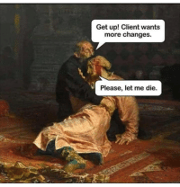 Exactly: Get up! Client wants  more changes.  Please, let me die. Exactly