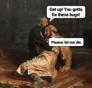 This is killing me: Get up! You gotta  fix these bugs!  Please, let me die. This is killing me
