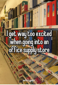 Funny: get way too excited  when going into an  office Supplu Store  whispe