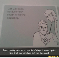 Get well soon  because your  cough is fucking  disgusting.  Been pretty sick for a couple of days. I woke up to  find that my wife had left me this card.  ifunny.CO