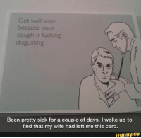 Fucking, Memes, and Soon...: Get well soon  because your  cough is fucking  disgusting.  Been pretty sick for a couple of days. I woke up to  find that my wife had left me this card.  ifunny.CO xD