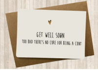 get well soon: GET WELL SOON  TOO BAD THERE'S NO CURE FOR BEING A CUNT