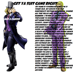 My House, Game, and Home: GET YA SUIT GAME RIGHT  MYNAME IS YOSHIKAGE KIRA 'M 33  YEARS OLD. MY HOUSE IS UN THE  NORTHEAST SECTION OFORIOH, WHERE  ALL THE VILLAS ARE, ANDAM NOT  MARRIED. I WORKAS ANEMPLOYEE FOR  THE KAME YU DEPARTMENT STORES, AND  GET HOME EVERYDAYBY EMAT THE  LATEST. I DON'TSMOKE BUTI  OCCASIONALLYDRINKETMINBED BY 11 PM  AND MAKE SURETGET EICHT HOURS OF  SLEEP, NO MATTER WHAT. AFTER HAVING  A GLASS OF WARM MILK AND DOING ABOUT  TWENTYMINUTES OFSTRETCHES BEFORE  GOING TO BED, I USUALLY HAVENO  PROBLEMS SLEEPING UNTIL MORNING.  JUST LIKE A BABY,I WAKE UP WITHOUT  ANY FATICUE OR STRESSIN THE MORNING.  TWAS TOLD THERE WERE NO ISSUES AT  MY LAST CHECK-UP. I'M TR YING TO  EXPLAIN THAT I'MA PERSON WHO  WISHES TO LIVE A VERY QUIET EIFE. I  TAKE CARENOT TO TROUBLE MYSELF  WITH ANY ENEMIES, LIKE WINNING AND  LOSING, THAT WOULD CAUSE ME TO LOSE  SLEEP AT NIGHT. THÁT IS HOWIDEAL  WITH SOCIETY, ANDI KNO W THAT IS  WHAT BRINGS MEHAPPINESS ALTHOUGH  IFIWERE TO FIGHTTWOULDNTNOSE TO  HAS A CAREER  ANYONE. Oh... It seems you seen my suit game...