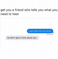 Memes, Fuck, and 🤖: get you a friend who tells you what you  need to hear  I just miss him so much  Delivered  he don't give a fuck about you.