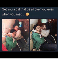 Butt, Memes, and Girl: Get you a girl that be all over you even  when you mad Baaaaabe why so serious....where's your happy face *pinches his butt* 😩😝😆😂🤗😘