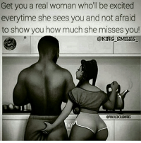 🙏🏽✊🏾 missingbae: Get you a real woman who'll be excited  everytime she sees you and not afraid  to show you how much she misses you!  @KING SMILES  GPENILEDCELEBRIMES 🙏🏽✊🏾 missingbae