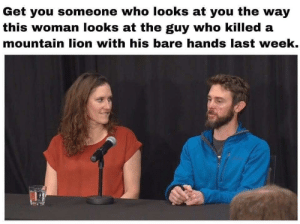 Men haven't changed. When the moment requires it, great courage and power can be summoned. by sirwilliamspear MORE MEMES: Get you someone who looks at you the way  this woman looks at the guy who killed a  mountain lion with his bare hands last week. Men haven't changed. When the moment requires it, great courage and power can be summoned. by sirwilliamspear MORE MEMES