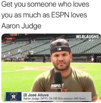 So true 😂  h/t MLB Laughs IG: Get you someone who loves  you as much as ESPN loves  Aaron Judge  MLBLAUGHS  LIVE  444444444 ↓  ESP  2B José Altuve  Aaron Judge (NYY): 26 HR this season (All Star) So true 😂  h/t MLB Laughs IG