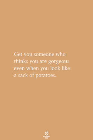 Gorgeous, Who, and Potatoes: Get you someone who  thinks you are gorgeous  even when you look like  a sack of potatoes.
