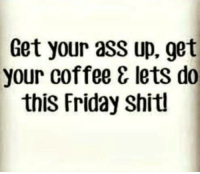 Friday, It's Friday, and Memes: Get your ass up, get  your coffee & lets do  this Friday Shitl It's Friday! Let's do this 😘 (sorry for language)