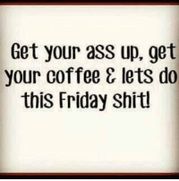 Ass, Dank, and Friday: Get your asS up. get  your coffee & lets do  this Friday Shitl