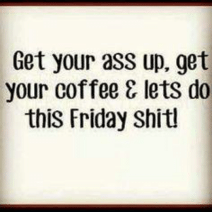 Ass, Friday, and Memes: Get your ass up, get  your coffee & lets do  this Friday shitl