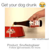 Drunk, Iphone, and Memes: Get your dog drunk  SNUFF  OGBEER.COM  Via  ira thread  Product :Snufledogbeer  Follow @inventastic for more Follow @inventastic 💡for more DIY Awesome cool craft love like 20likes amazing smile iphone look swag girl boy followme