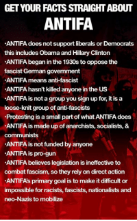 -oldmin: GET YOUR FACTS STRAIGHT ABOUT  ANTIFA  ANTIFA does not support liberals or Democrats  this includes Obama and Hillary Clinton  ANTIFA began in the 1930s to oppose the  fascist German government  ANTIFA means anti-fascist  ANTIFA hasn't killed anyone in the US  ANTIFA is not a group you sign up for, it is a  loose-knit group of anti-fascists  Protesting is a small part of what ANTIFA does  ANTIFA is made up of anarchists, socialists, &  communists  ANTIFA is not funded by anyone  ANTIFA is pro-gun  ANTIFA believes legislation is ineffective to  combat fascism, so they rely on direct action  ANTIFA's primary goal is to make it difficult or  impossible for racists, fascists, nationalists and  neo-Nazis to mobilize -oldmin