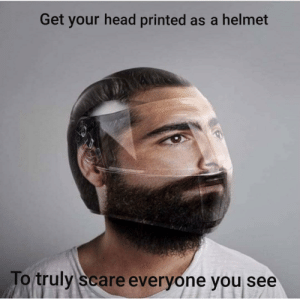 Head, Scare, and Helmet: Get your head printed as a helmet  To truly scare everyone you see Truly terrifying