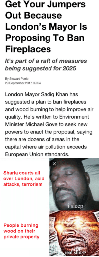 Capital, Help, and London: Get Your Jumpers  Out Because  London's Mayor Is  Proposing To Barn  Fireplaces  It's part of a raft of measures  being suggested for 2025  By Stewart Perrie  29 September 2017 09:54  London Mayor Sadiq Khan has  suggested a plan to ban fireplaces  and wood burning to help improve air  quality. He's written to Environment  Minister Michael Gove to seek new  powers to enact the proposal, saying  there are dozens of areas in the  capital where air pollution exceeds  European Union standards.   Sharia courts all  over London, acid  attacks, terrorism  i sleep  People burning  wood on their  private property