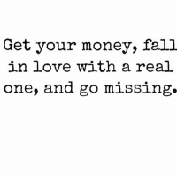 Go missing... (Tag someone): Get your money, fall  in love with a real  one, and go missing Go missing... (Tag someone)